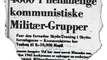 I september 1950 havde Berlingske Aftenavis en vaskeægte kioskbasker på forsiden: Kommunisterne havde 4.000 mand i bevæbnede militær-grupper, som endog fik skydetræning i skytteforeningerne! Politiet startede en omfattende efterforskning og ganske rigtigt fandt man hemmelige grupper med illegale våbendepoter. Men de var højreorienterede...