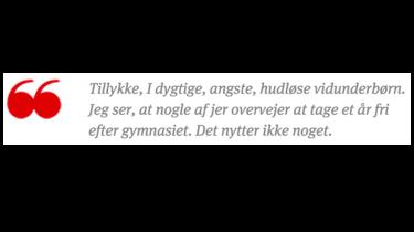 Tillykke, I dygtige, angste, hudløse vidunderbørn. Jeg ser, at nogle af jer overvejer at tage et år fri efter gymnasiet. Det nytter ikke noget. Husk, at gennemsnittet forpligter. I kan ikke spilde det på sabbatår, bartenderskole eller RUC. I er trods alt Danmarks fremtid.